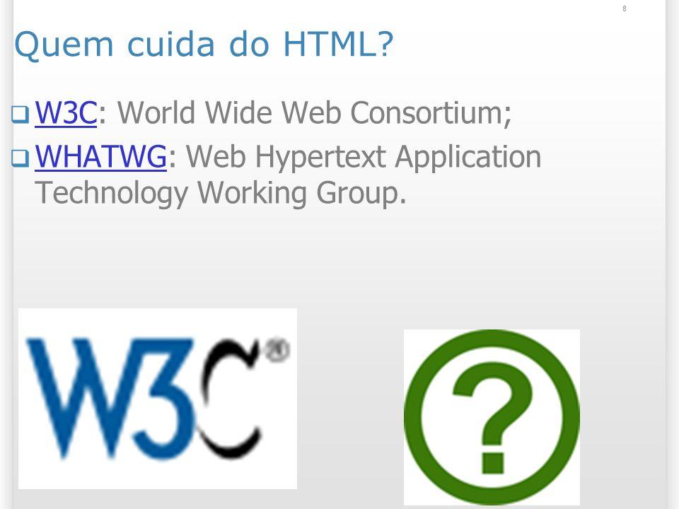 Quem cuida do HTML W3C: World Wide Web Consortium;