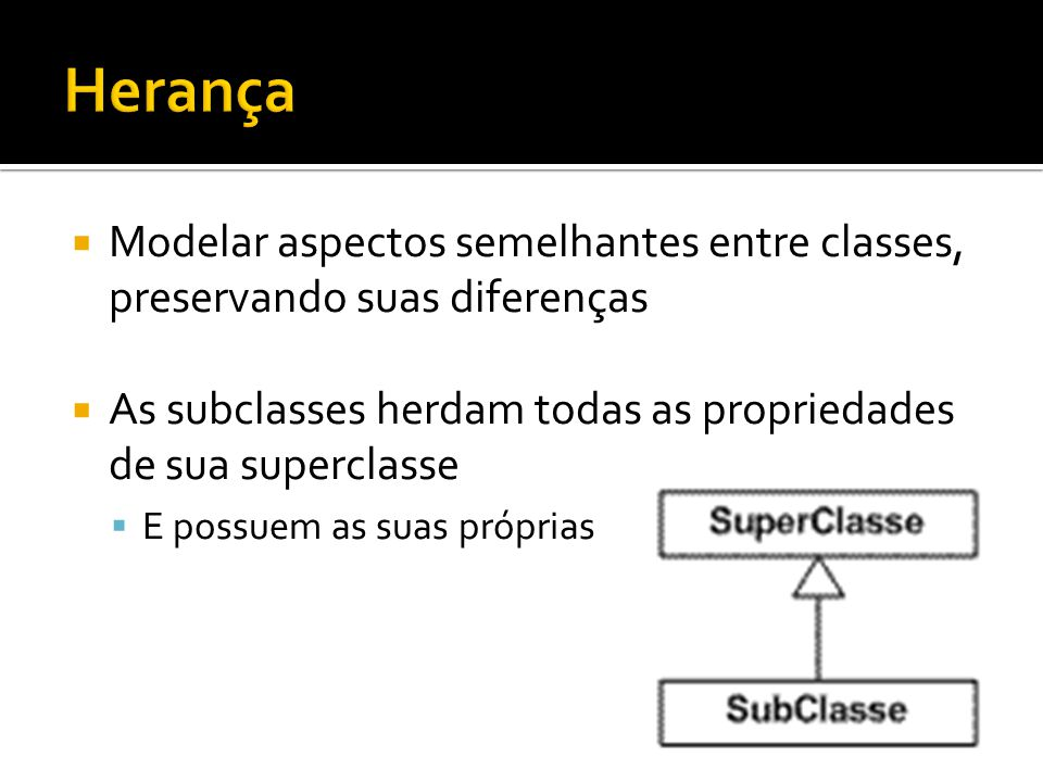 Herança Modelar aspectos semelhantes entre classes, preservando suas diferenças. As subclasses herdam todas as propriedades de sua superclasse.