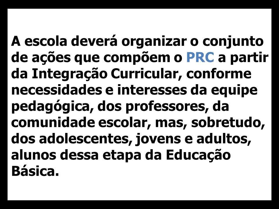 A escola deverá organizar o conjunto de ações que compõem o PRC a partir da Integração Curricular, conforme necessidades e interesses da equipe pedagógica, dos professores, da comunidade escolar, mas, sobretudo, dos adolescentes, jovens e adultos, alunos dessa etapa da Educação Básica.