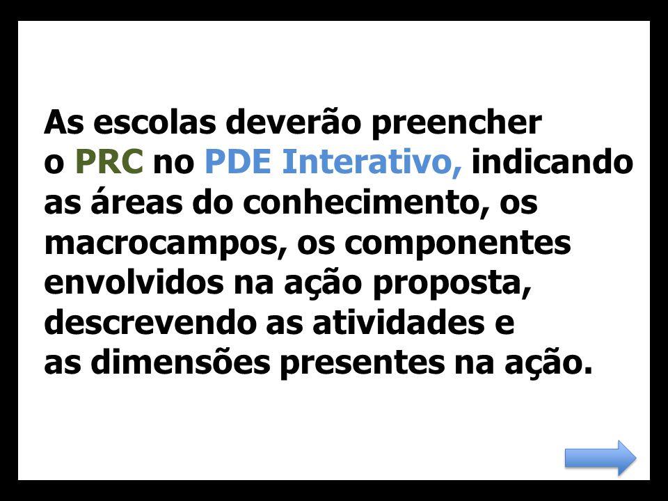 As escolas deverão preencher o PRC no PDE Interativo, indicando as áreas do conhecimento, os macrocampos, os componentes envolvidos na ação proposta, descrevendo as atividades e as dimensões presentes na ação.