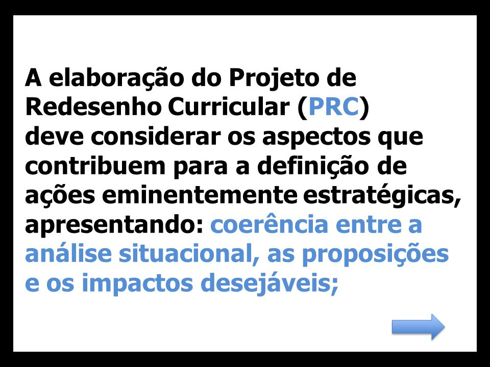 A elaboração do Projeto de Redesenho Curricular (PRC) deve considerar os aspectos que contribuem para a definição de ações eminentemente estratégicas, apresentando: coerência entre a análise situacional, as proposições e os impactos desejáveis;