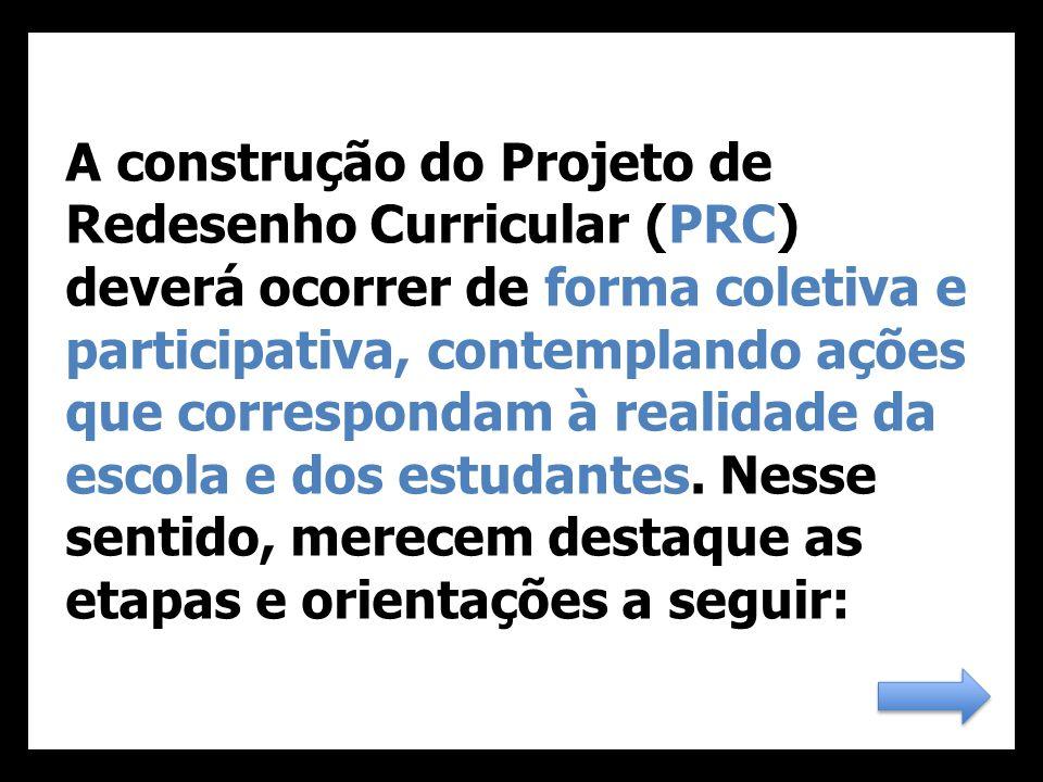 A construção do Projeto de Redesenho Curricular (PRC) deverá ocorrer de forma coletiva e participativa, contemplando ações que correspondam à realidade da escola e dos estudantes.