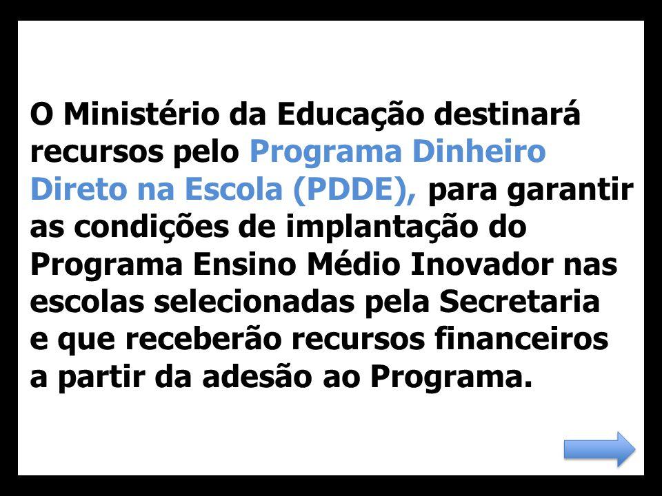 O Ministério da Educação destinará recursos pelo Programa Dinheiro Direto na Escola (PDDE), para garantir as condições de implantação do Programa Ensino Médio Inovador nas escolas selecionadas pela Secretaria e que receberão recursos financeiros a partir da adesão ao Programa.