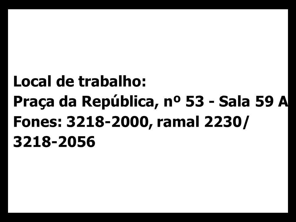 Local de trabalho: Praça da República, nº 53 - Sala 59 A Fones: 3218-2000, ramal 2230/ 3218-2056