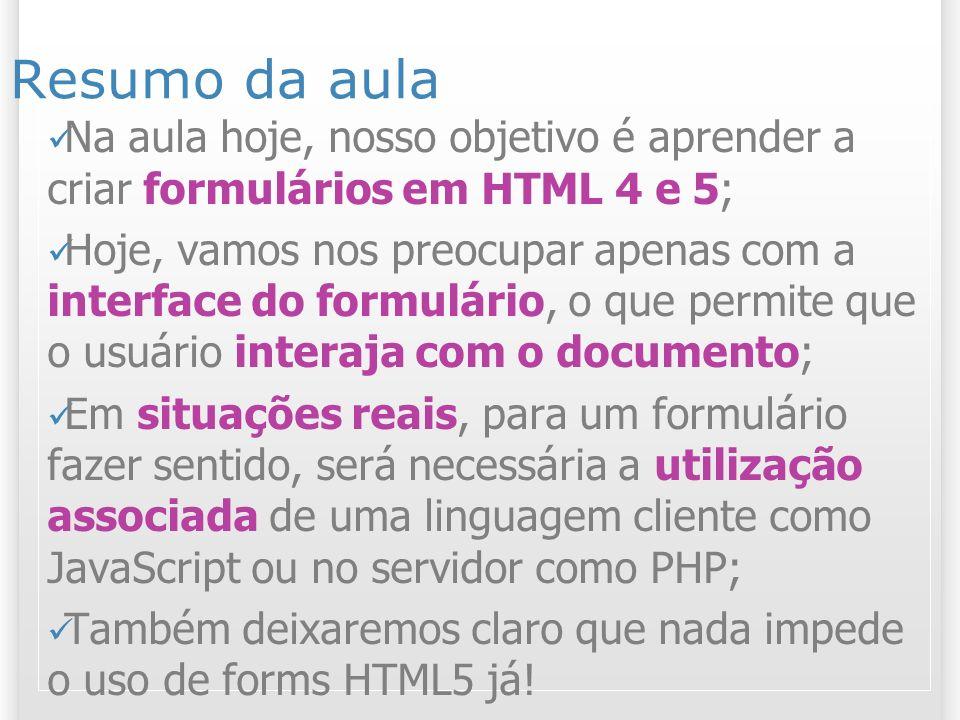 Resumo da aula Na aula hoje, nosso objetivo é aprender a criar formulários em HTML 4 e 5;