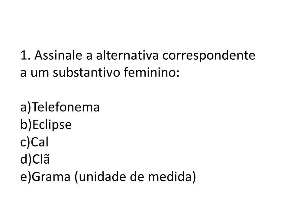 1. Assinale a alternativa correspondente a um substantivo feminino: