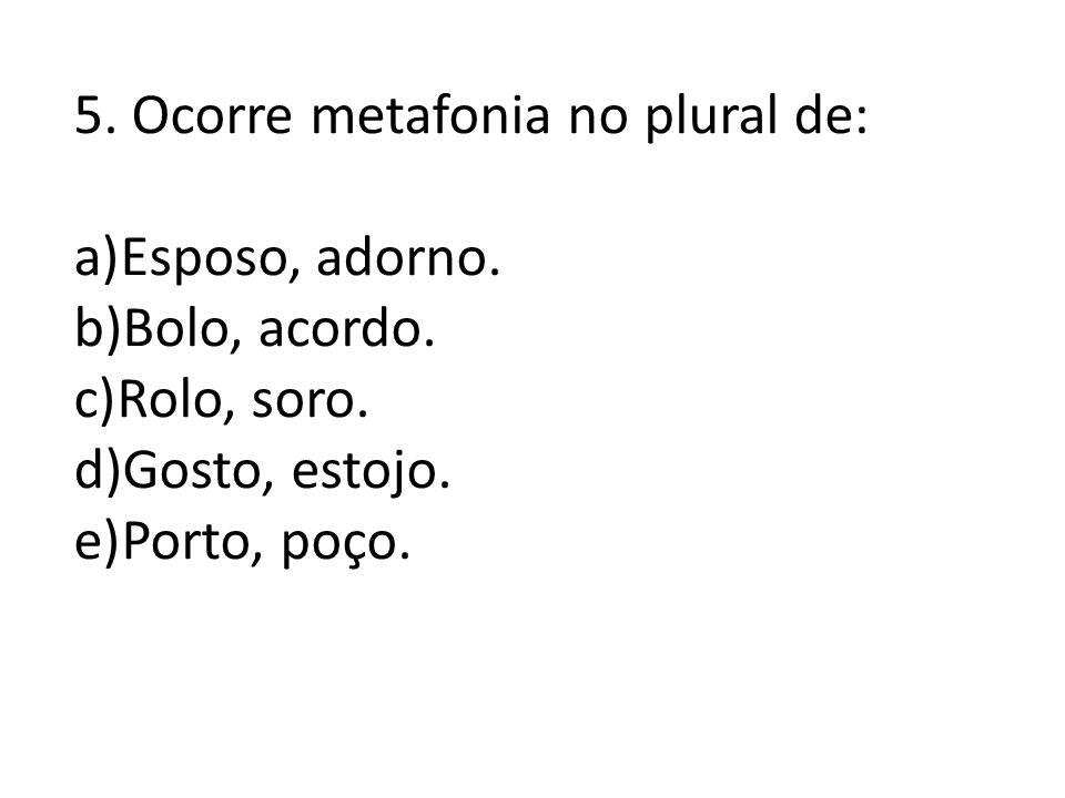 5. Ocorre metafonia no plural de: