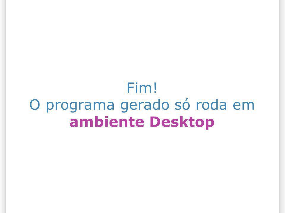 Fim! O programa gerado só roda em ambiente Desktop