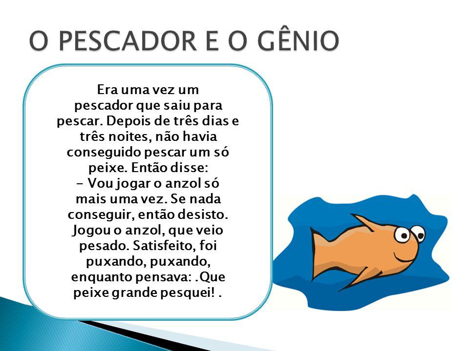O PESCADOR E O GÊNIO Era uma vez um pescador que saiu para