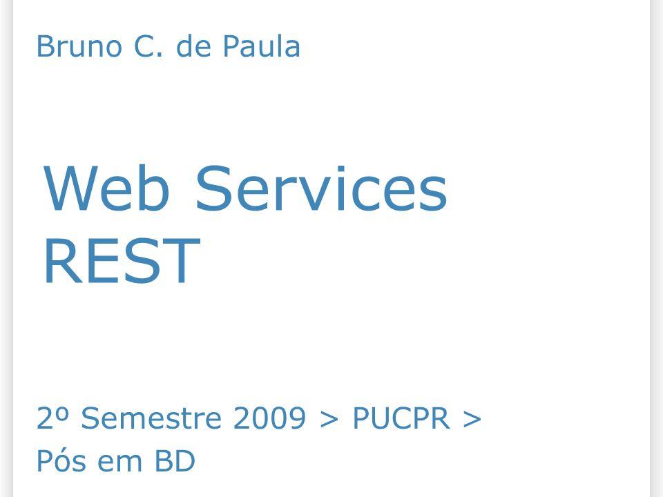 REST Web Services Bruno C. de Paula 2º Semestre 2009 > PUCPR >