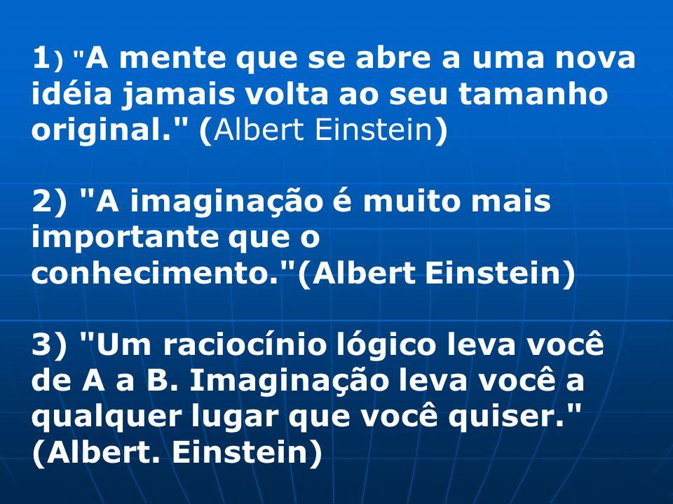 1) A mente que se abre a uma nova idéia jamais volta ao seu tamanho original. (Albert Einstein)