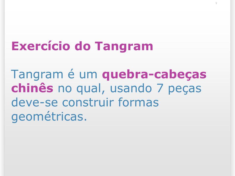 Exercício do Tangram Tangram é um quebra-cabeças chinês no qual, usando 7 peças deve-se construir formas geométricas.