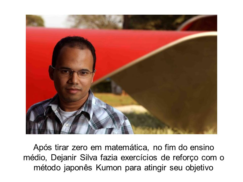 Após tirar zero em matemática, no fim do ensino médio, Dejanir Silva fazia exercícios de reforço com o método japonês Kumon para atingir seu objetivo