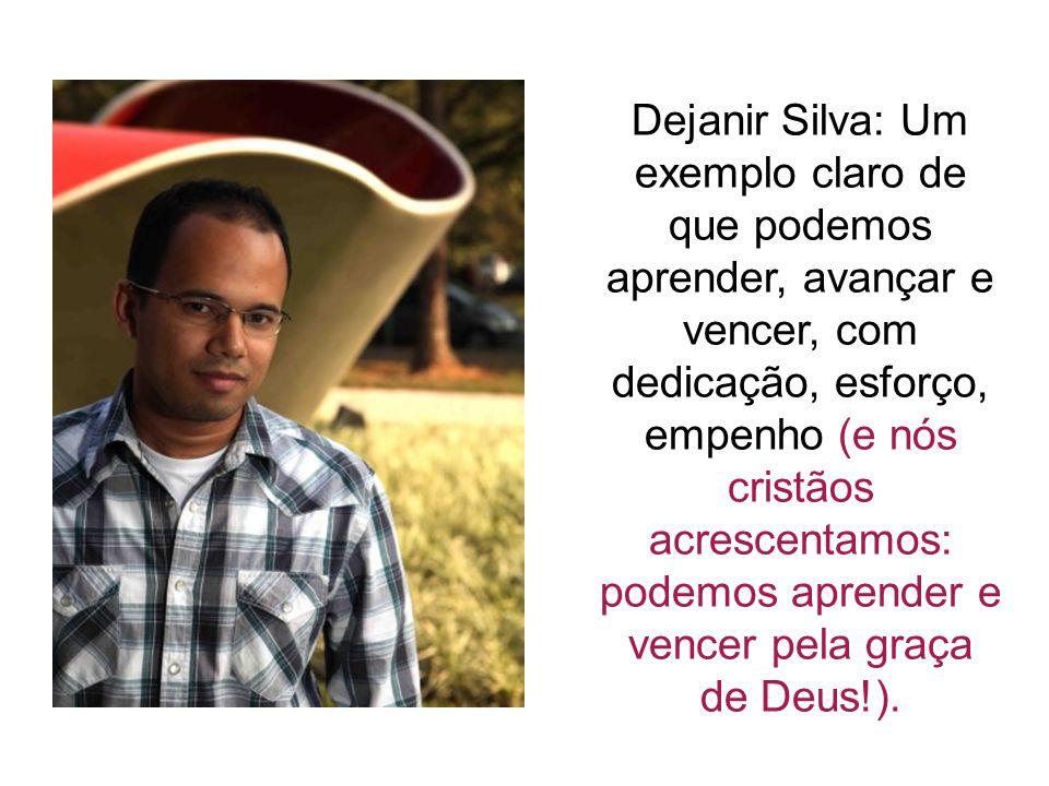 Dejanir Silva: Um exemplo claro de que podemos aprender, avançar e vencer, com dedicação, esforço, empenho (e nós cristãos acrescentamos: podemos aprender e vencer pela graça de Deus!).