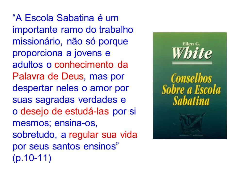 A Escola Sabatina é um importante ramo do trabalho missionário, não só porque proporciona a jovens e adultos o conhecimento da Palavra de Deus, mas por despertar neles o amor por suas sagradas verdades e o desejo de estudá-las por si mesmos; ensina-os, sobretudo, a regular sua vida por seus santos ensinos (p.10-11)