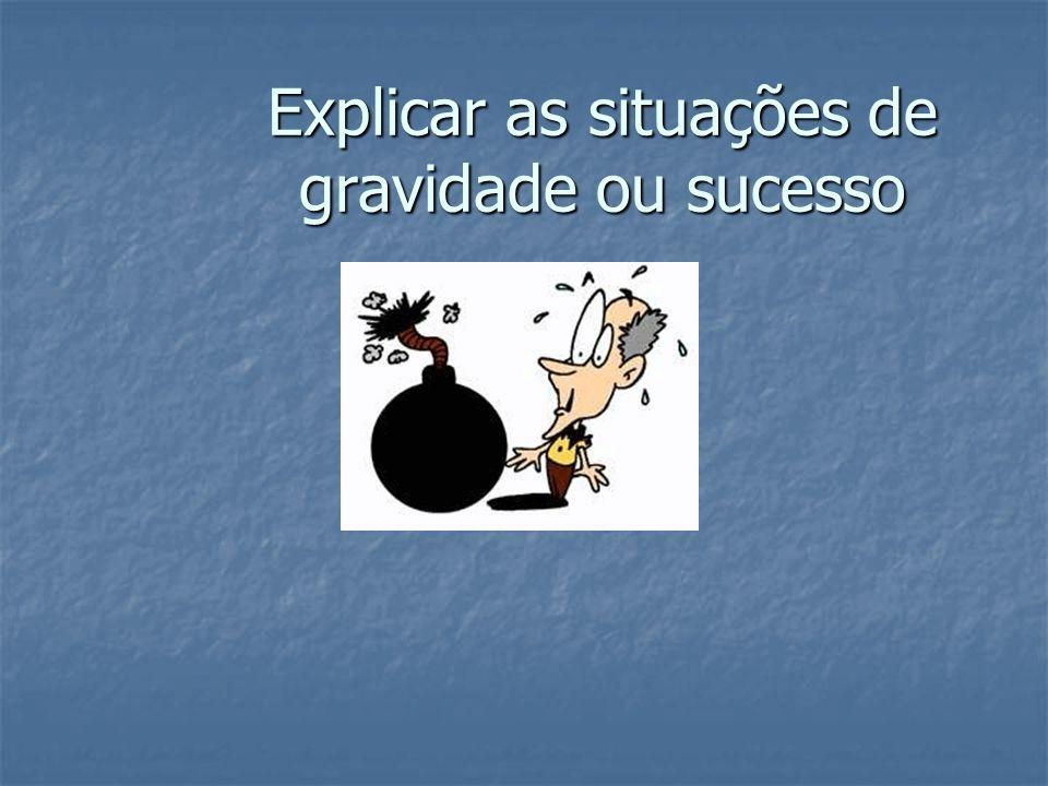 Explicar as situações de gravidade ou sucesso