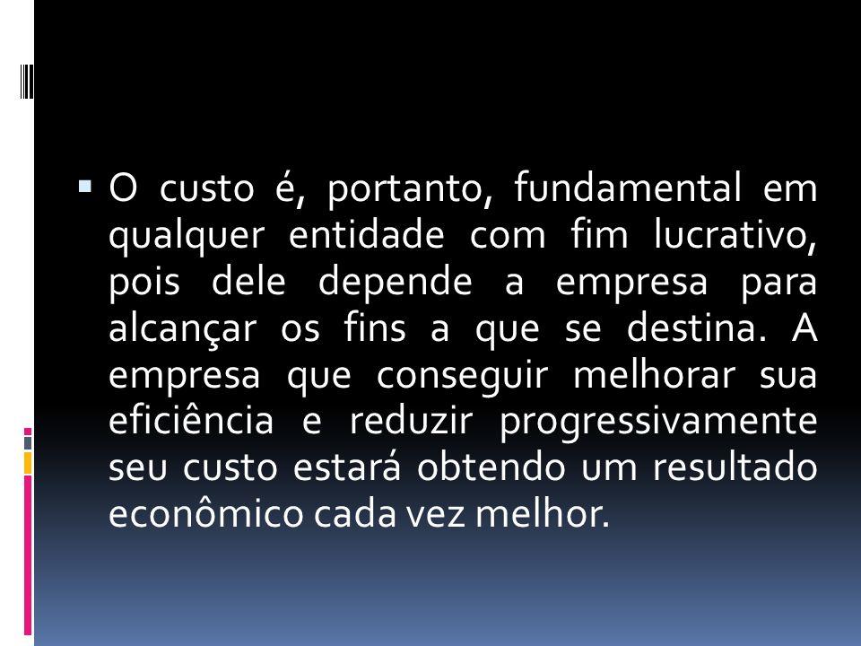 O custo é, portanto, fundamental em qualquer entidade com fim lucrativo, pois dele depende a empresa para alcançar os fins a que se destina.