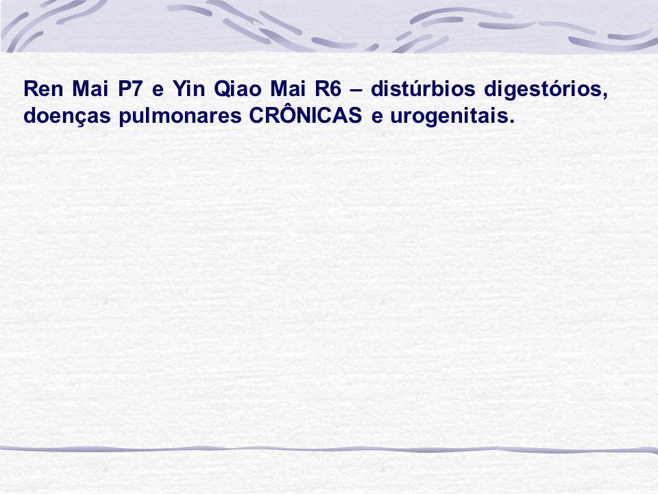 Ren Mai P7 e Yin Qiao Mai R6 – distúrbios digestórios, doenças pulmonares CRÔNICAS e urogenitais.