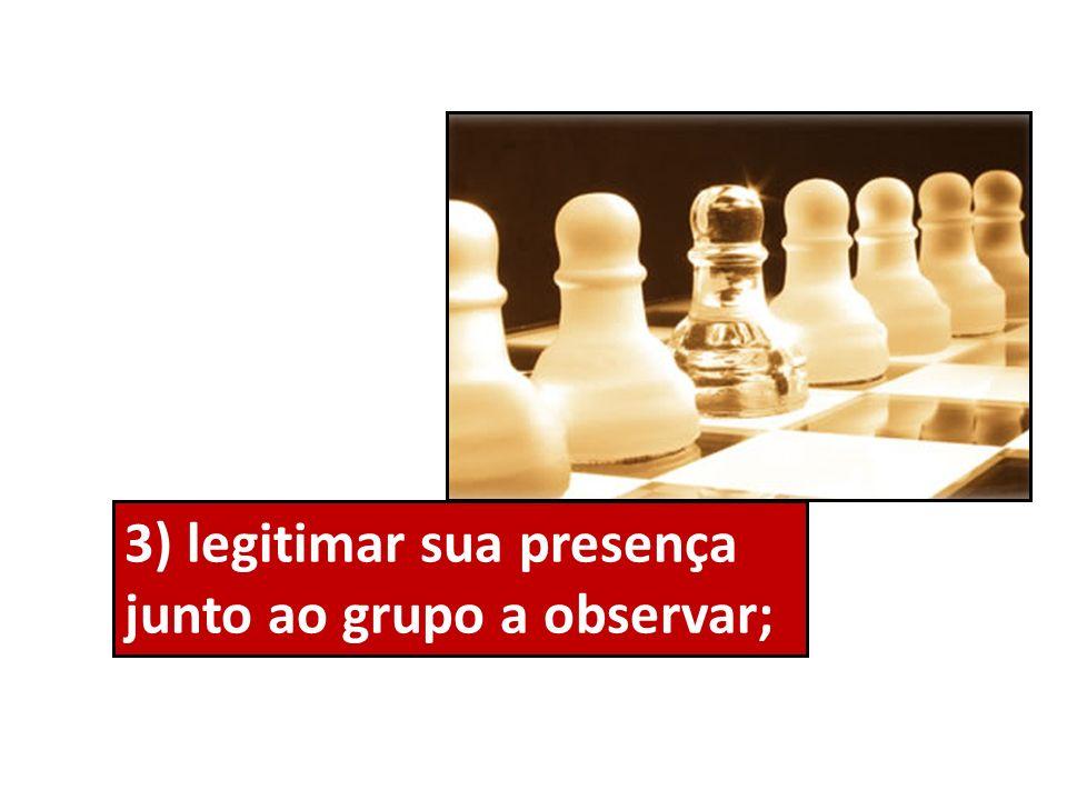 3) legitimar sua presença junto ao grupo a observar;
