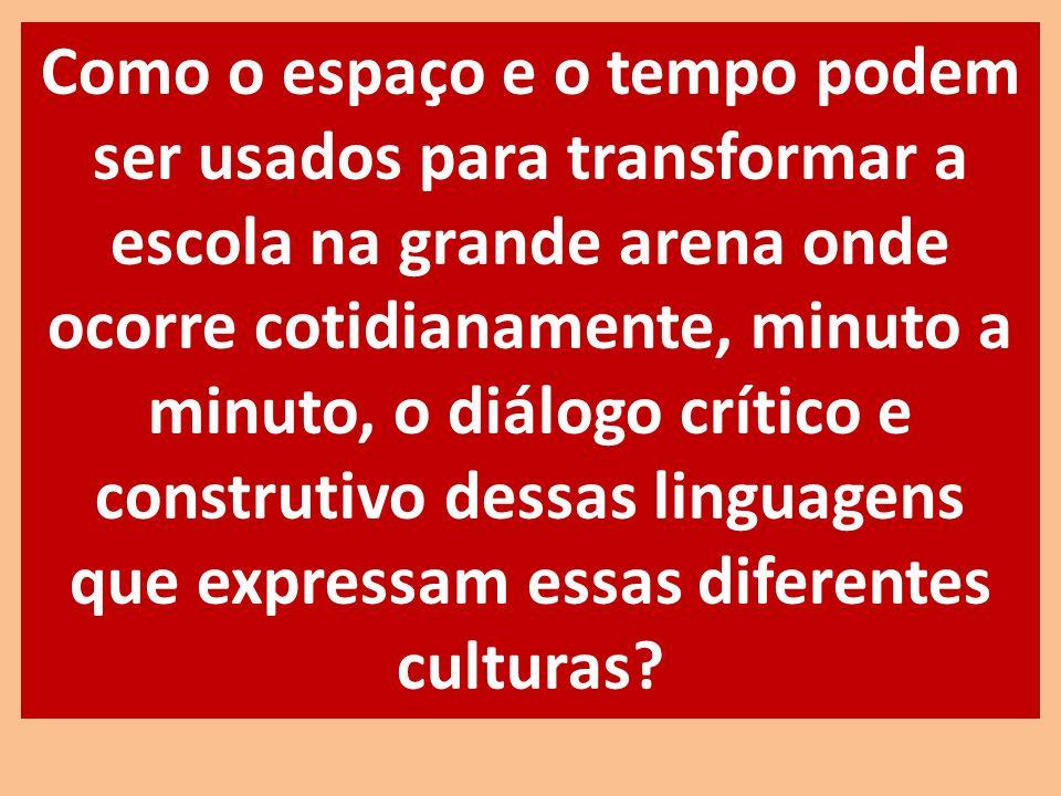 Como o espaço e o tempo podem ser usados para transformar a escola na grande arena onde ocorre cotidianamente, minuto a minuto, o diálogo crítico e construtivo dessas linguagens que expressam essas diferentes culturas