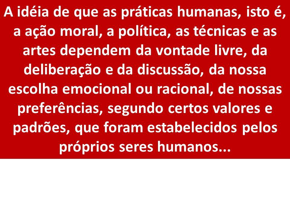 A idéia de que as práticas humanas, isto é, a ação moral, a política, as técnicas e as artes dependem da vontade livre, da deliberação e da discussão, da nossa escolha emocional ou racional, de nossas preferências, segundo certos valores e padrões, que foram estabelecidos pelos próprios seres humanos...