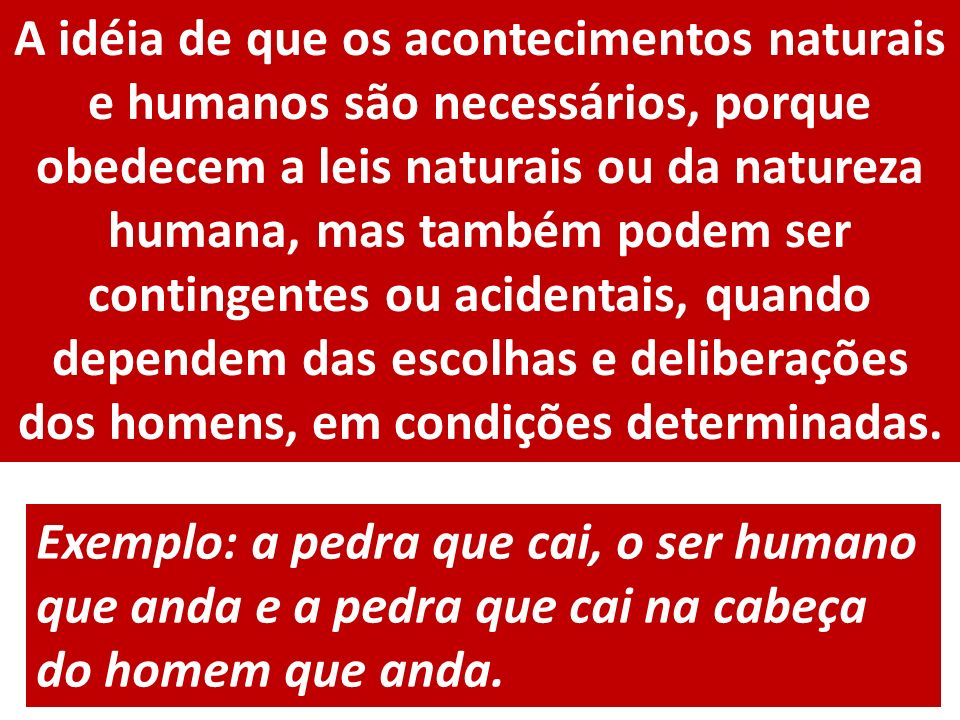 A idéia de que os acontecimentos naturais e humanos são necessários, porque obedecem a leis naturais ou da natureza humana, mas também podem ser contingentes ou acidentais, quando dependem das escolhas e deliberações dos homens, em condições determinadas.