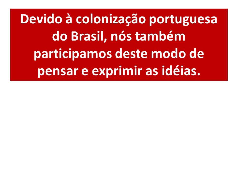 Devido à colonização portuguesa do Brasil, nós também participamos deste modo de pensar e exprimir as idéias.