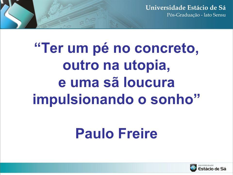 Ter um pé no concreto, outro na utopia, e uma sã loucura impulsionando o sonho Paulo Freire