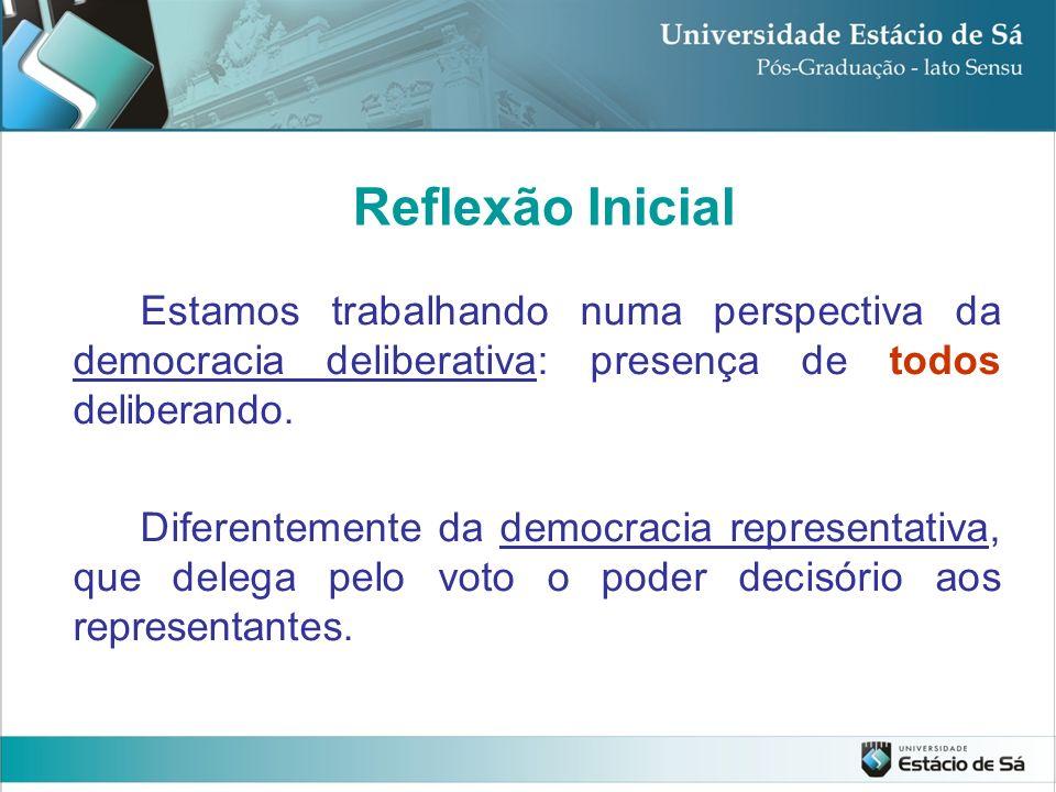 Reflexão Inicial Estamos trabalhando numa perspectiva da democracia deliberativa: presença de todos deliberando.