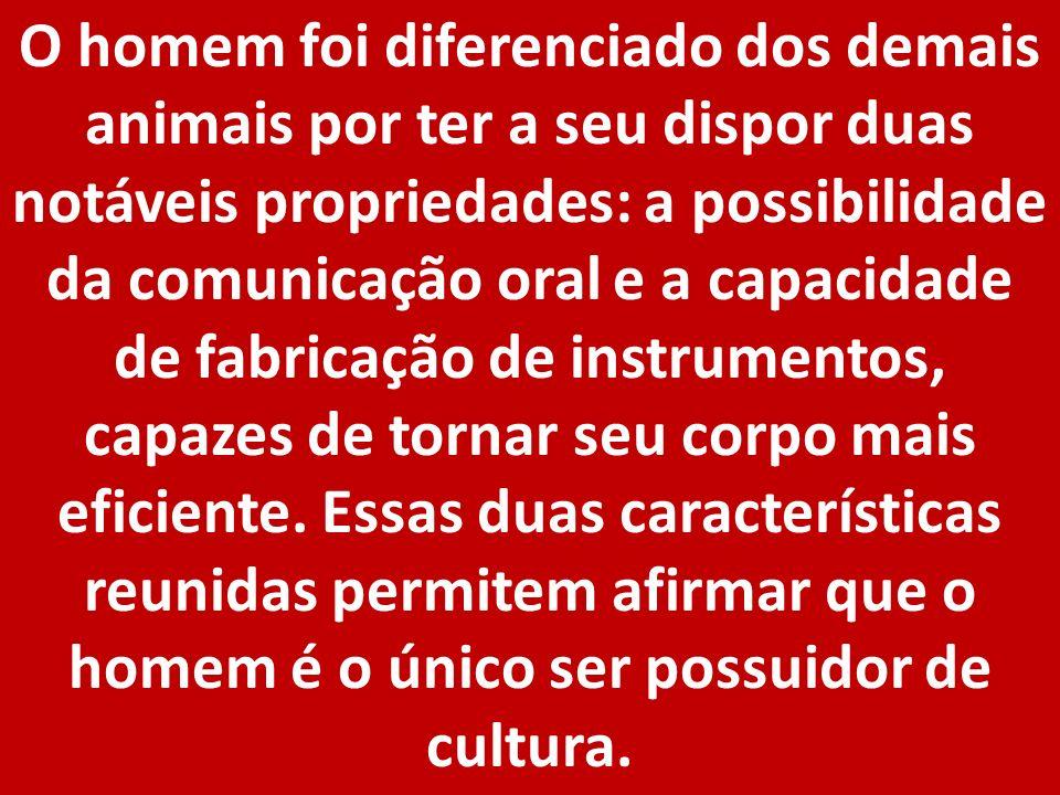 O homem foi diferenciado dos demais animais por ter a seu dispor duas notáveis propriedades: a possibilidade da comunicação oral e a capacidade de fabricação de instrumentos, capazes de tornar seu corpo mais eficiente.