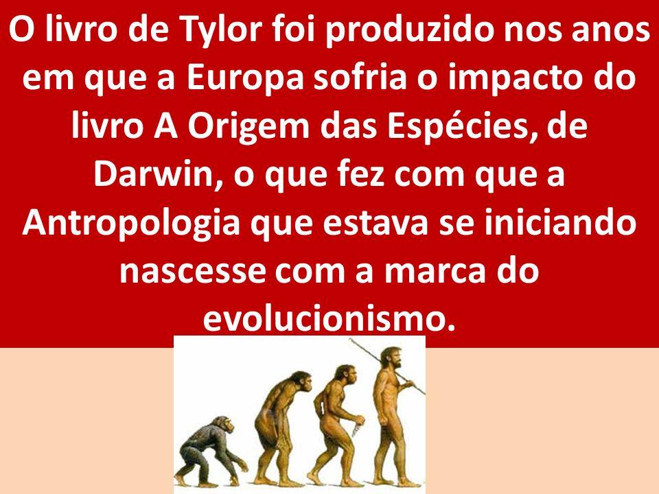 O livro de Tylor foi produzido nos anos em que a Europa sofria o impacto do livro A Origem das Espécies, de Darwin, o que fez com que a Antropologia que estava se iniciando nascesse com a marca do evolucionismo.