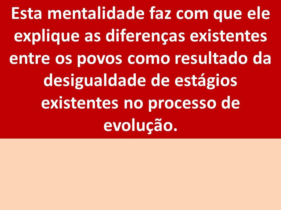 Esta mentalidade faz com que ele explique as diferenças existentes entre os povos como resultado da desigualdade de estágios existentes no processo de evolução.
