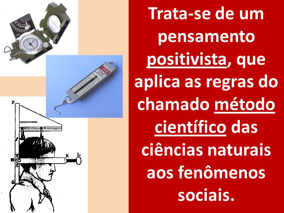 Trata-se de um pensamento positivista, que aplica as regras do chamado método científico das ciências naturais aos fenômenos sociais.