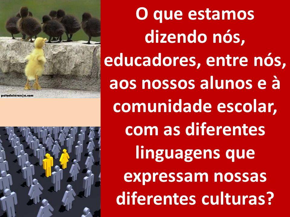 O que estamos dizendo nós, educadores, entre nós, aos nossos alunos e à comunidade escolar, com as diferentes linguagens que expressam nossas diferentes culturas