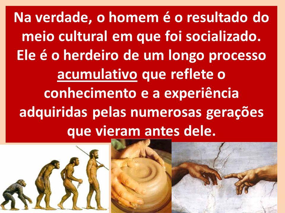 Na verdade, o homem é o resultado do meio cultural em que foi socializado.