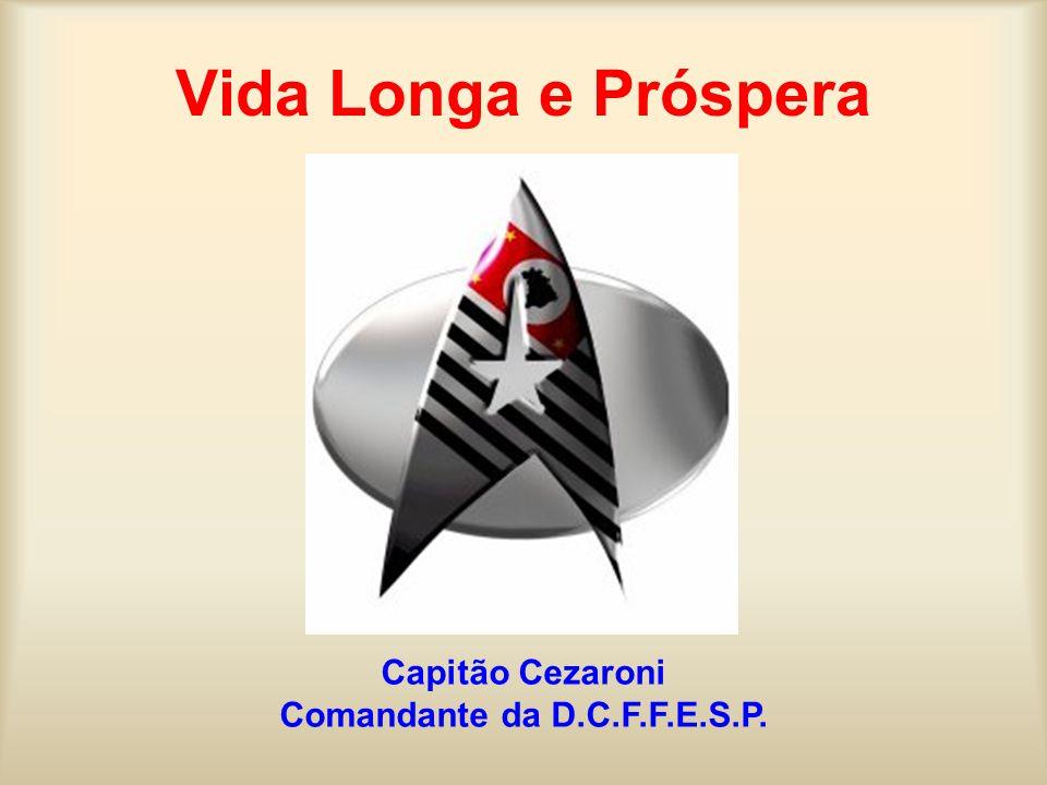 Vida Longa e Próspera Capitão Cezaroni Comandante da D.C.F.F.E.S.P.