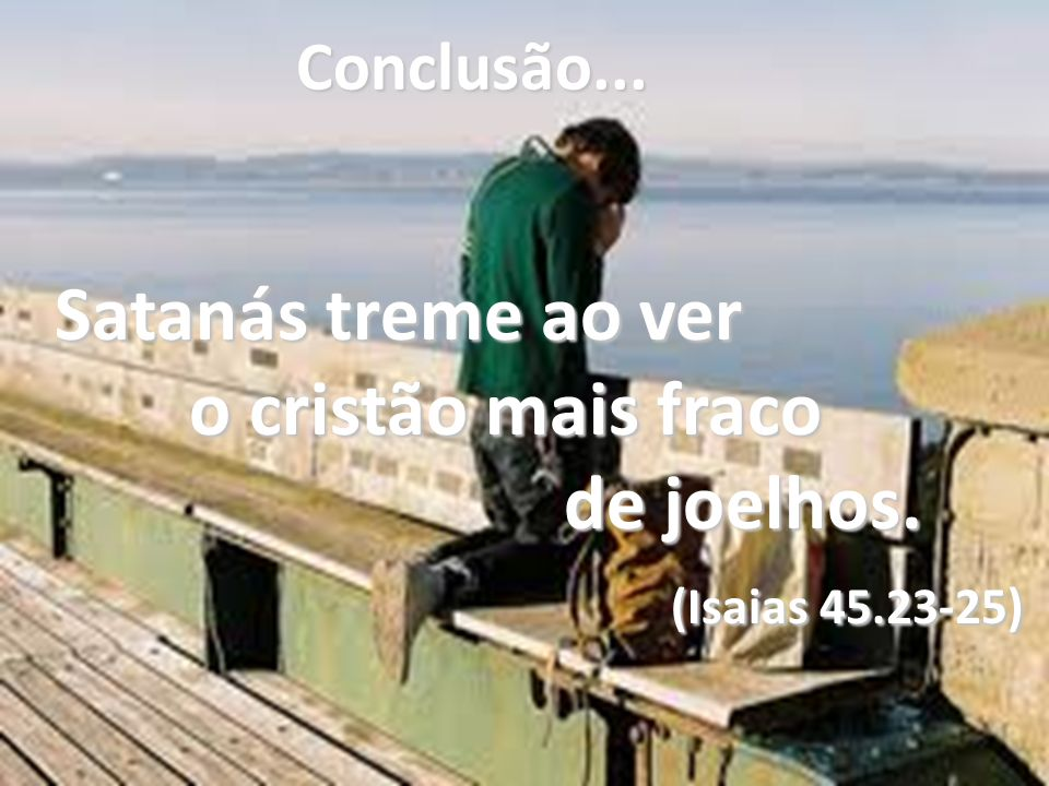 o cristão mais fraco de joelhos. (Isaias 45.23-25) Conclusão...