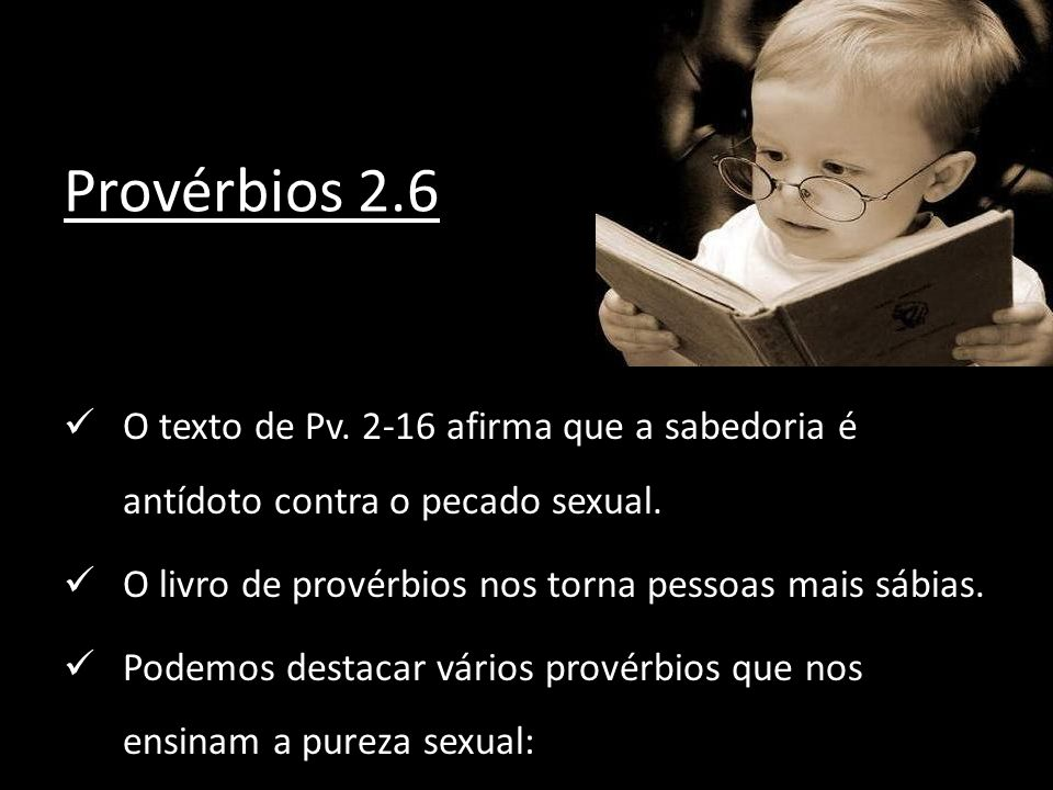 Provérbios 2.6O texto de Pv. 2-16 afirma que a sabedoria é antídoto contra o pecado sexual. O livro de provérbios nos torna pessoas mais sábias.