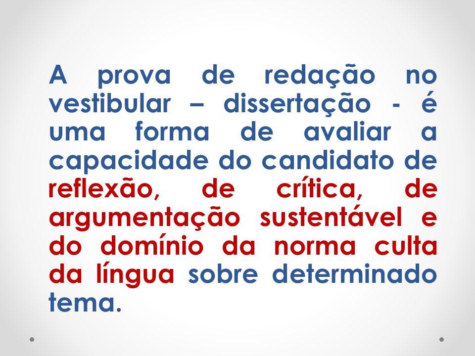 A prova de redação no vestibular – dissertação - é uma forma de avaliar a capacidade do candidato de reflexão, de crítica, de argumentação sustentável e do domínio da norma culta da língua sobre determinado tema.