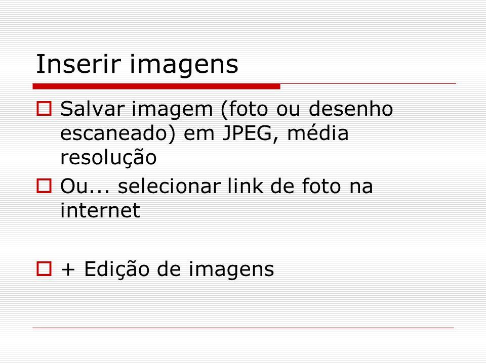Inserir imagens Salvar imagem (foto ou desenho escaneado) em JPEG, média resolução. Ou... selecionar link de foto na internet.
