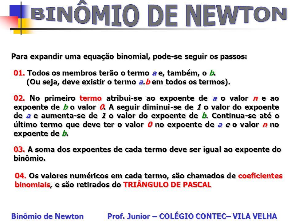 BINÔMIO DE NEWTONPara expandir uma equação binomial, pode-se seguir os passos: 01. Todos os membros terão o termo a e, também, o b.
