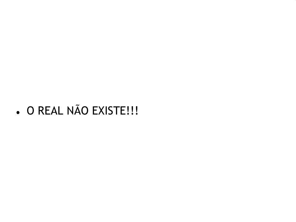 O REAL NÃO EXISTE!!!