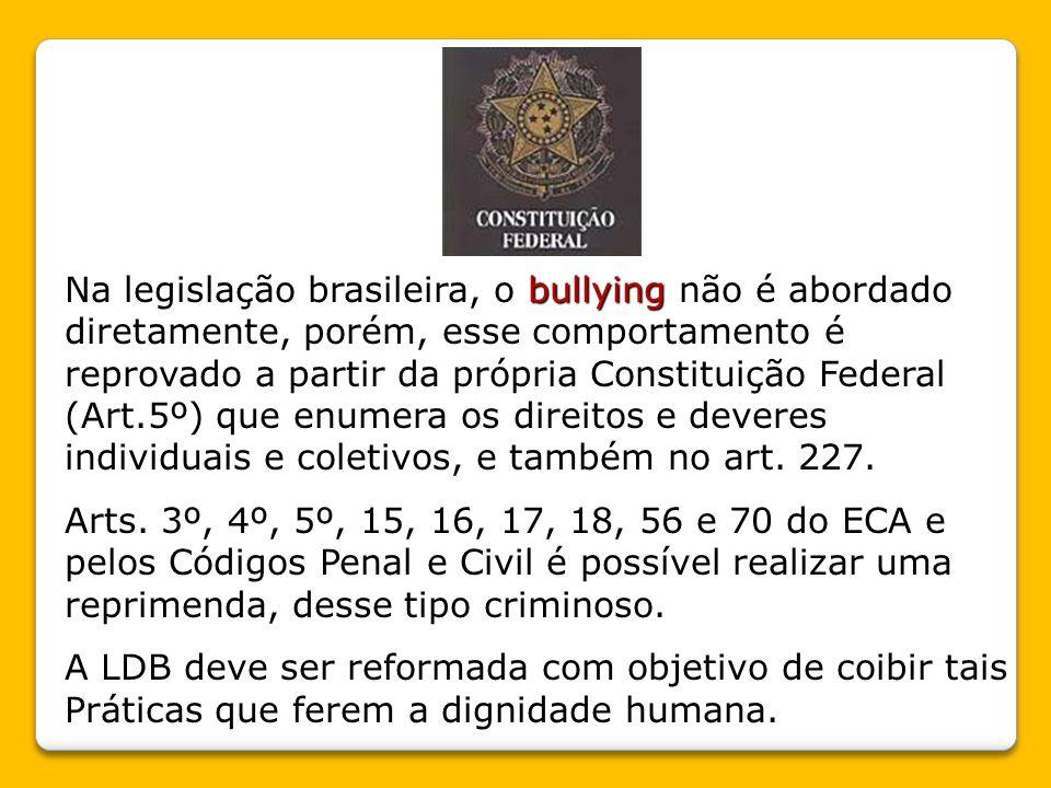 Na legislação brasileira, o bullying não é abordado diretamente, porém, esse comportamento é reprovado a partir da própria Constituição Federal (Art.5º) que enumera os direitos e deveres individuais e coletivos, e também no art. 227.