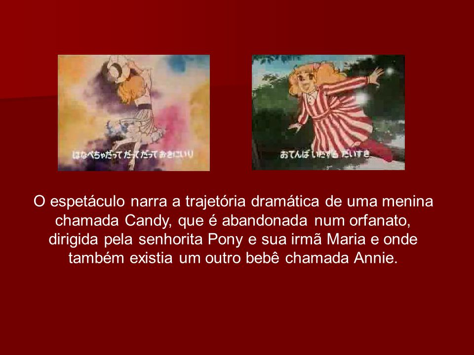 O espetáculo narra a trajetória dramática de uma menina chamada Candy, que é abandonada num orfanato, dirigida pela senhorita Pony e sua irmã Maria e onde também existia um outro bebê chamada Annie.