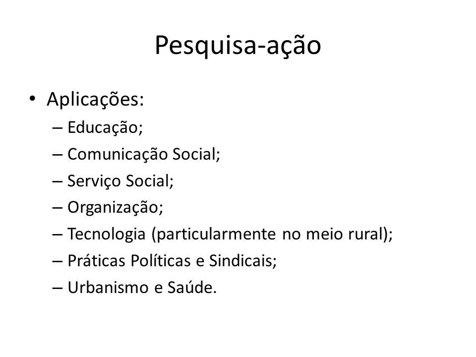 Pesquisa-ação Aplicações: Educação; Comunicação Social;