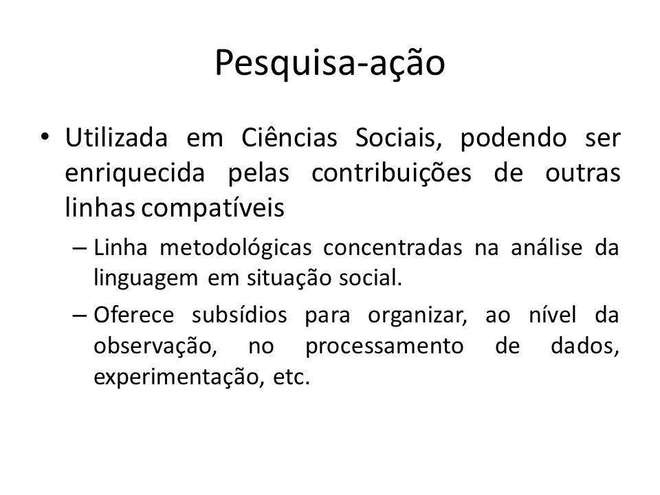 Pesquisa-açãoUtilizada em Ciências Sociais, podendo ser enriquecida pelas contribuições de outras linhas compatíveis.