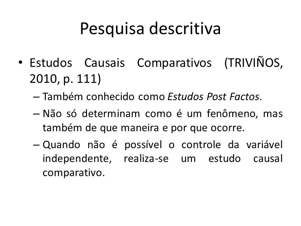 Pesquisa descritiva Estudos Causais Comparativos (TRIVIÑOS, 2010, p. 111) Também conhecido como Estudos Post Factos.