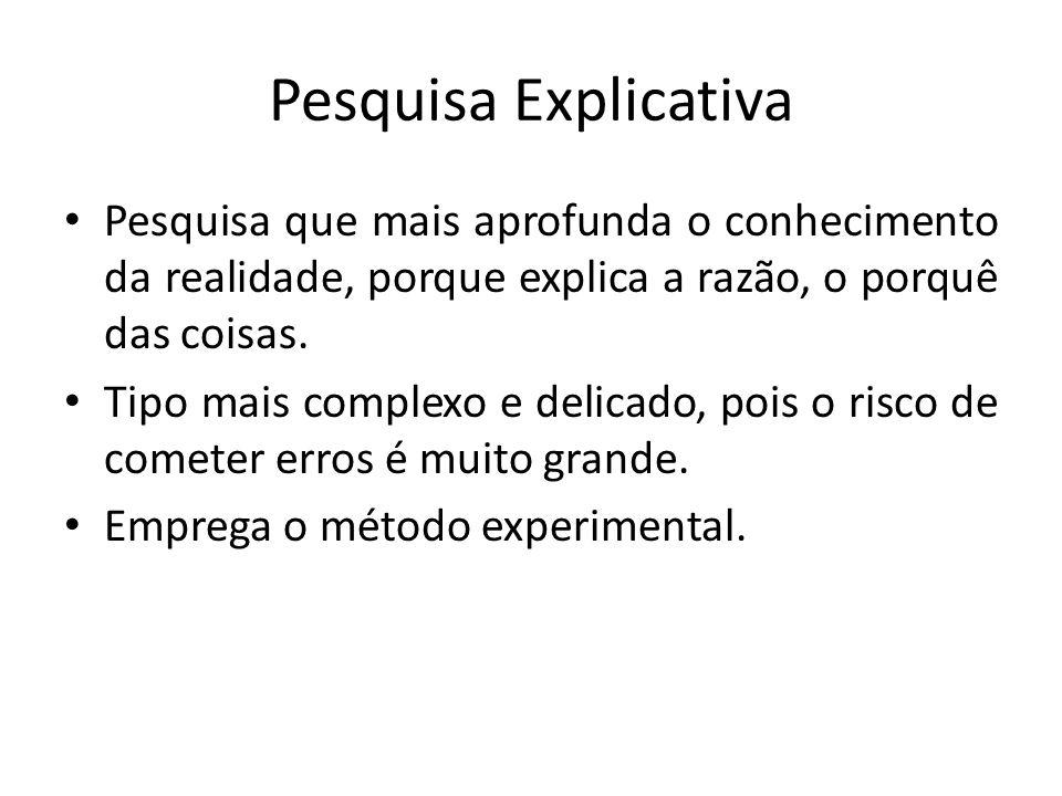 Pesquisa ExplicativaPesquisa que mais aprofunda o conhecimento da realidade, porque explica a razão, o porquê das coisas.