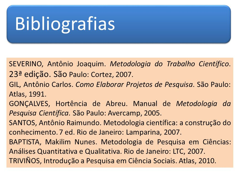 BibliografiasSEVERINO, Antônio Joaquim. Metodologia do Trabalho Científico. 23ª edição. São Paulo: Cortez, 2007.