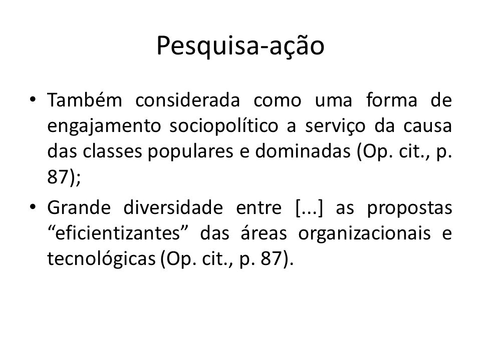 Pesquisa-ação Também considerada como uma forma de engajamento sociopolítico a serviço da causa das classes populares e dominadas (Op. cit., p. 87);